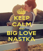 KEEP CALM AND BIG LOVE NASTKA - Personalised Poster A1 size
