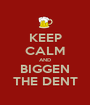 KEEP CALM AND BIGGEN THE DENT - Personalised Poster A1 size