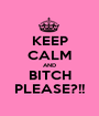 KEEP CALM AND BITCH PLEASE?!! - Personalised Poster A1 size