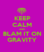 KEEP CALM AND BLAM IT ON GRAVITY - Personalised Poster A1 size