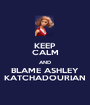 KEEP CALM AND BLAME ASHLEY KATCHADOURIAN - Personalised Poster A1 size
