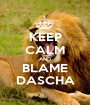 KEEP CALM AND BLAME DASCHA - Personalised Poster A1 size