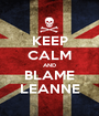 KEEP CALM AND BLAME LEANNE - Personalised Poster A1 size