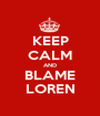 KEEP CALM AND BLAME LOREN - Personalised Poster A1 size