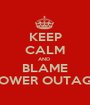 KEEP CALM AND  BLAME POWER OUTAGE - Personalised Poster A1 size