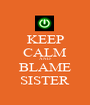 KEEP CALM AND BLAME SISTER - Personalised Poster A1 size