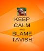 KEEP CALM AND BLAME TAVISH - Personalised Poster A1 size