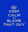 KEEP CALM AND BLAME THAT GUY - Personalised Poster A1 size