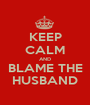 KEEP CALM AND BLAME THE HUSBAND - Personalised Poster A1 size