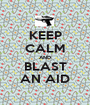 KEEP CALM AND BLAST AN AID - Personalised Poster A1 size