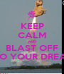 KEEP CALM AND BLAST OFF INTO YOUR DREAMS - Personalised Poster A1 size