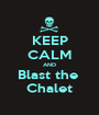 KEEP CALM AND Blast the  Chalet - Personalised Poster A1 size