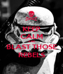 KEEP CALM AND BLAST THOSE REBELS - Personalised Poster A1 size