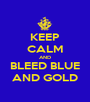 KEEP CALM AND BLEED BLUE AND GOLD - Personalised Poster A1 size