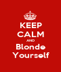 KEEP CALM AND Blonde Yourself - Personalised Poster A1 size