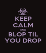 KEEP CALM AND BLOP TIL YOU DROP - Personalised Poster A1 size