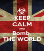 KEEP CALM AND Bomb  THE WORLD - Personalised Poster A1 size