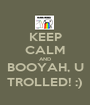 KEEP CALM AND BOOYAH, U TROLLED! :) - Personalised Poster A1 size