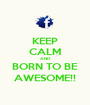 KEEP CALM AND BORN TO BE AWESOME!! - Personalised Poster A1 size