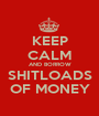 KEEP CALM AND BORROW SHITLOADS OF MONEY - Personalised Poster A1 size