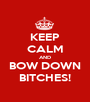KEEP CALM AND BOW DOWN BITCHES! - Personalised Poster A1 size