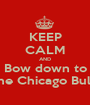 KEEP CALM AND Bow down to The Chicago Bulls - Personalised Poster A1 size