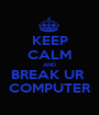 KEEP CALM AND BREAK UR  COMPUTER - Personalised Poster A1 size