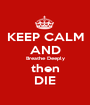 KEEP CALM AND Breathe Deeply then DIE - Personalised Poster A1 size