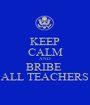 KEEP CALM AND BRIBE  ALL TEACHERS - Personalised Poster A1 size