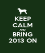 KEEP CALM AND BRING 2013 ON - Personalised Poster A1 size