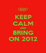 KEEP CALM AND BRING ON 2012 - Personalised Poster A1 size