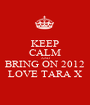 KEEP CALM AND BRING ON 2012 LOVE TARA X - Personalised Poster A1 size