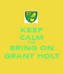 KEEP CALM AND BRING ON GRANT HOLT - Personalised Poster A1 size