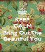 KEEP CALM AND Bring Out The Beautiful You - Personalised Poster A1 size