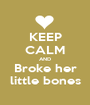 KEEP CALM AND Broke her little bones - Personalised Poster A1 size