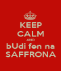 KEEP CALM AND bUdi fen na SAFFRONA - Personalised Poster A1 size
