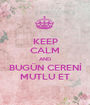 KEEP CALM AND BUGÜN CERENİ MUTLU ET - Personalised Poster A1 size