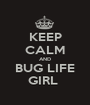 KEEP CALM AND BUG LIFE GIRL  - Personalised Poster A1 size