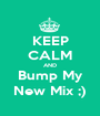 KEEP CALM AND Bump My New Mix ;) - Personalised Poster A1 size