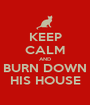KEEP CALM AND BURN DOWN HIS HOUSE - Personalised Poster A1 size