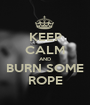 KEEP CALM AND BURN SOME ROPE - Personalised Poster A1 size