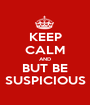 KEEP CALM AND BUT BE SUSPICIOUS - Personalised Poster A1 size