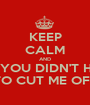 KEEP CALM AND BUT YOU DIDN'T HAVE TO CUT ME OFF - Personalised Poster A1 size