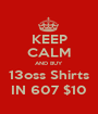 KEEP CALM AND BUY 13oss Shirts IN 607 $10 - Personalised Poster A1 size