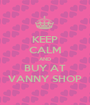 KEEP CALM AND BUY AT VANNY SHOP - Personalised Poster A1 size