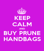 KEEP CALM AND BUY PRUNE HANDBAGS - Personalised Poster A1 size