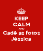 KEEP CALM AND Cadê as fotos Jéssica  - Personalised Poster A1 size