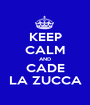 KEEP CALM AND CADE LA ZUCCA - Personalised Poster A1 size
