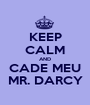 KEEP CALM AND CADE MEU MR. DARCY - Personalised Poster A1 size