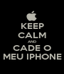 KEEP CALM AND CADE O MEU IPHONE - Personalised Poster A1 size